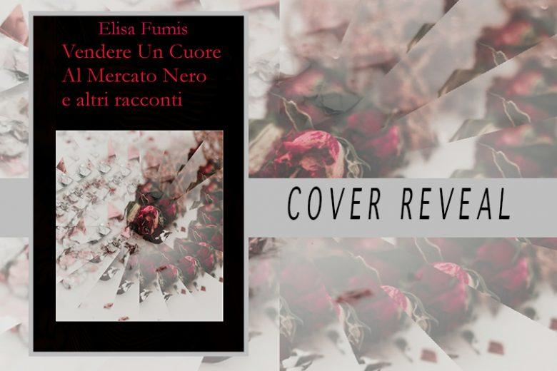 Vendere Un Cuore Al Mercato Nero e altri racconti – Elisa Fumis  Cover reveal