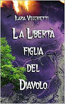 """""""La Libertà figlia del Diavolo"""" di Ilaria Vecchietti"""